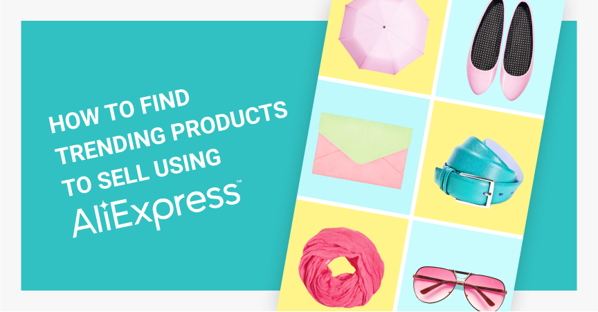 How to Find Trending Products to Sell Using AliExpress