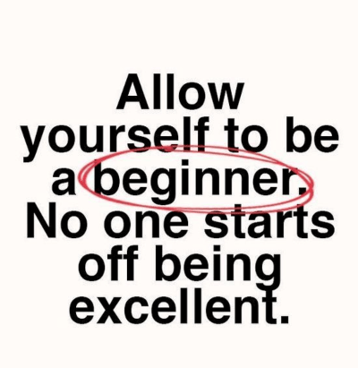 Allow yourself to be a beginner. No one starts off excellent