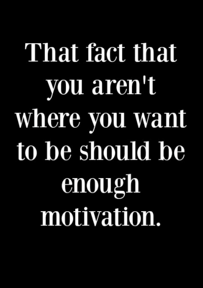 The fact that you aren't where you want to be should be motivation enough